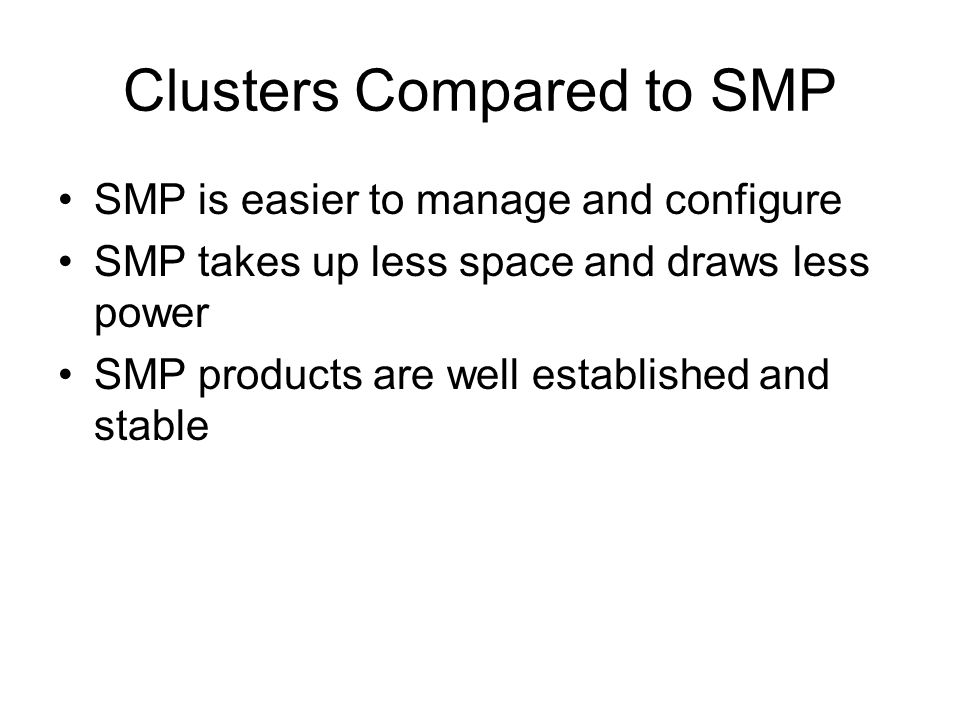 Clusters Compared to SMP SMP is easier to manage and configure SMP takes up less space and draws less power SMP products are well established and stab