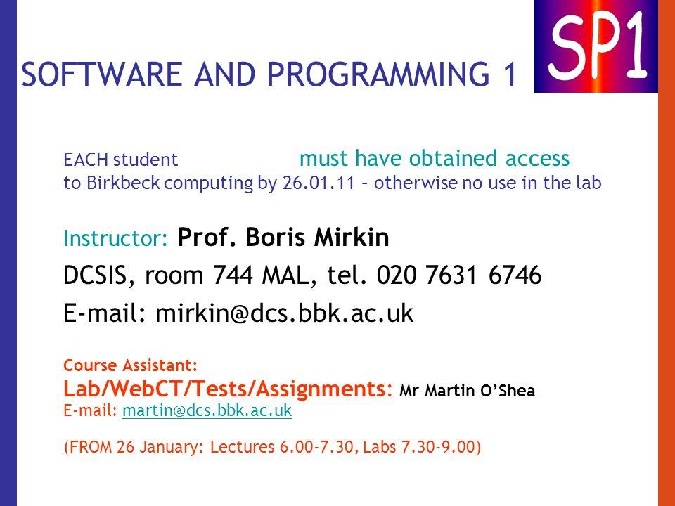 SOFTWARE AND PROGRAMMING 1 EACH student must have obtained access to Birkbeck computing by 26.01.11 – otherwise no use in the lab Instructor: Prof. Bo