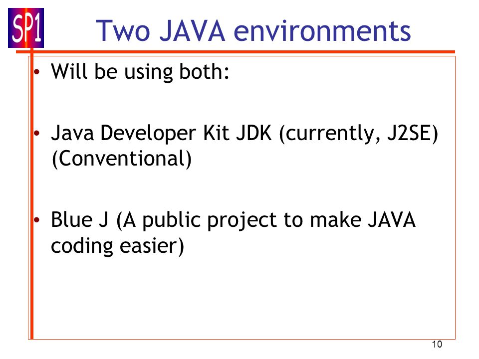 10 Two JAVA environments Will be using both: Java Developer Kit JDK (currently, J2SE) (Conventional) Blue J (A public project to make JAVA coding easi