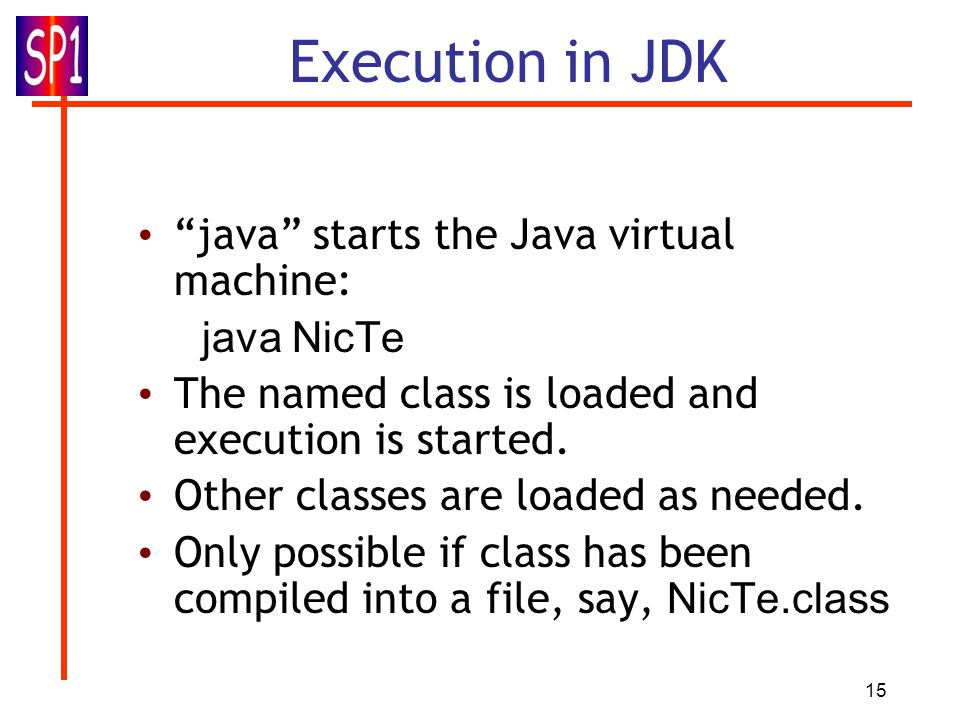 15 Execution in JDK java starts the Java virtual machine: java NicTe The named class is loaded and execution is started. Other classes are loaded as n