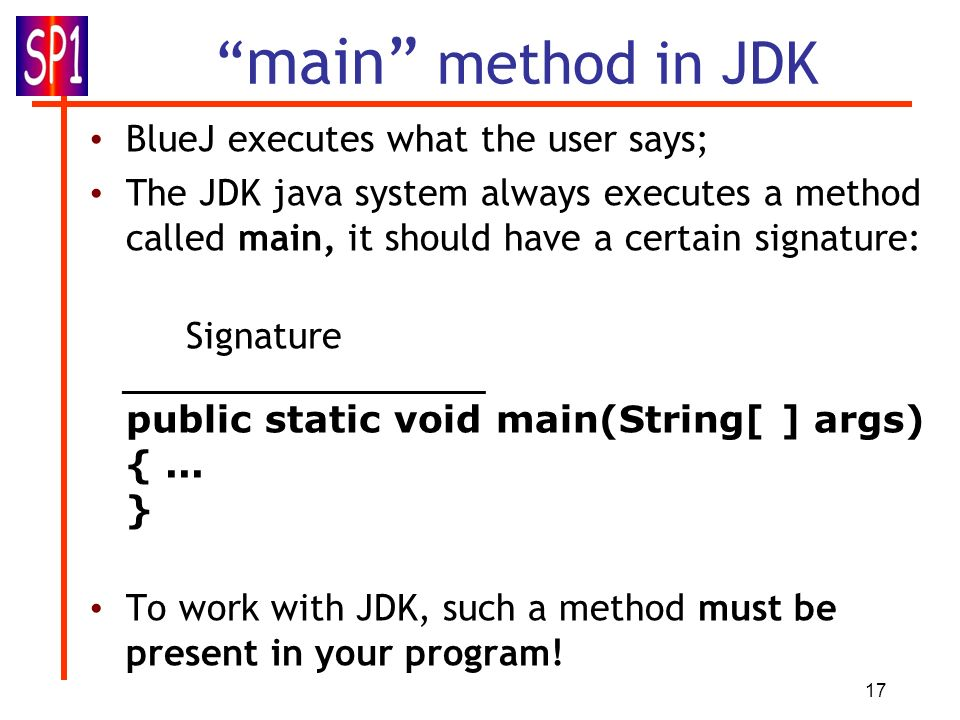 17 main method in JDK BlueJ executes what the user says; The JDK java system always executes a method called main, it should have a certain signature:
