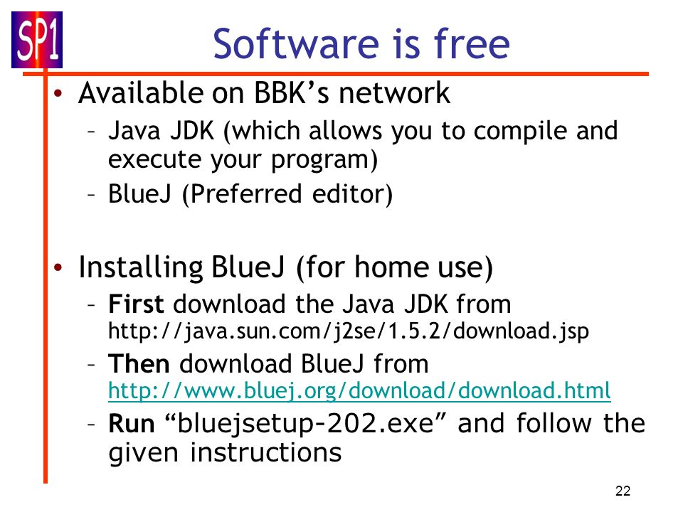 22 Available on BBKs network –Java JDK (which allows you to compile and execute your program) –BlueJ (Preferred editor) Installing BlueJ (for home use