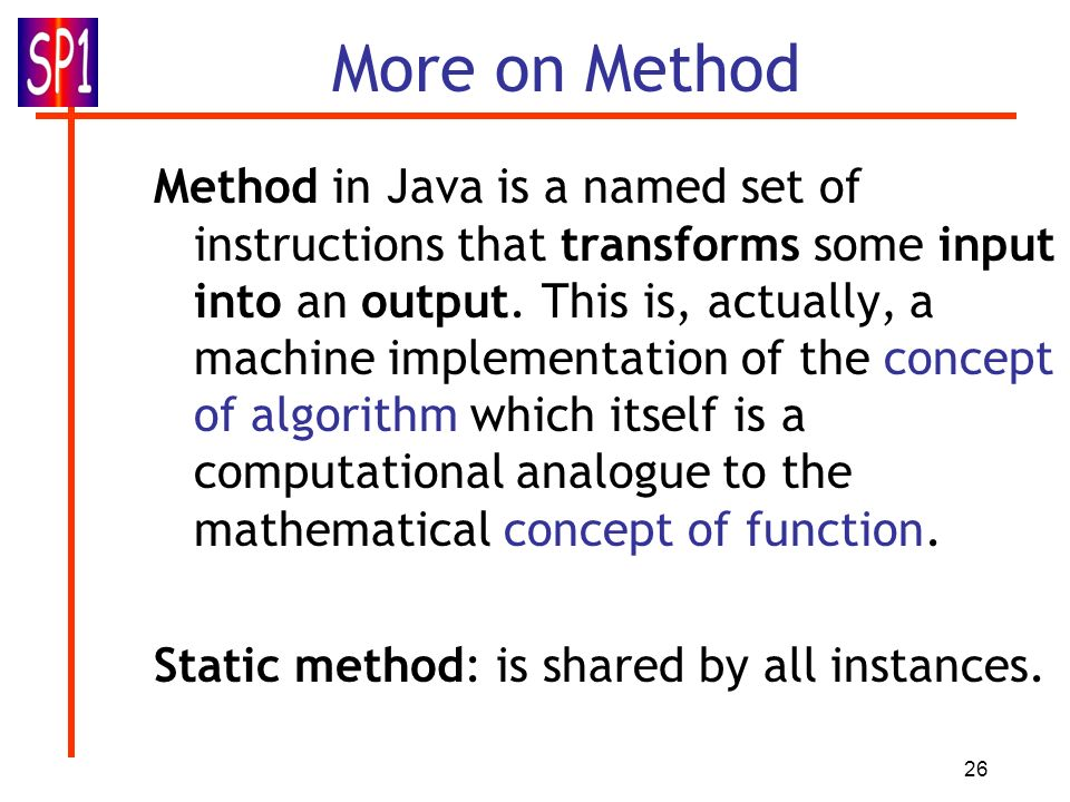 26 More on Method Method in Java is a named set of instructions that transforms some input into an output. This is, actually, a machine implementation