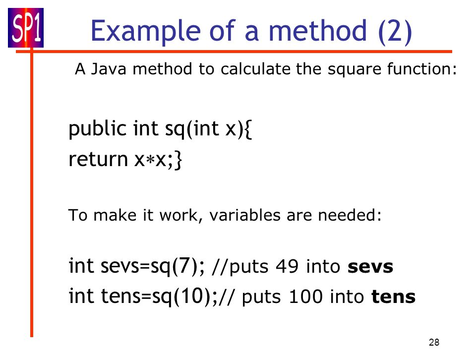 28 Example of a method (2) A Java method to calculate the square function: public int sq(int x){ return x x;} To make it work, variables are needed: i
