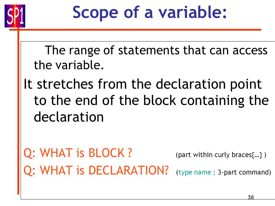 36 Scope of a variable: The range of statements that can access the variable. It stretches from the declaration point to the end of the block containi