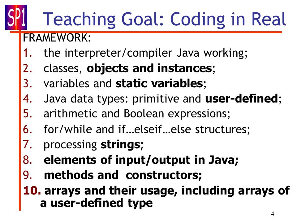 4 Teaching Goal: Coding in Real FRAMEWORK: 1. the interpreter/compiler Java working; 2. classes, objects and instances ; 3. variables and static varia
