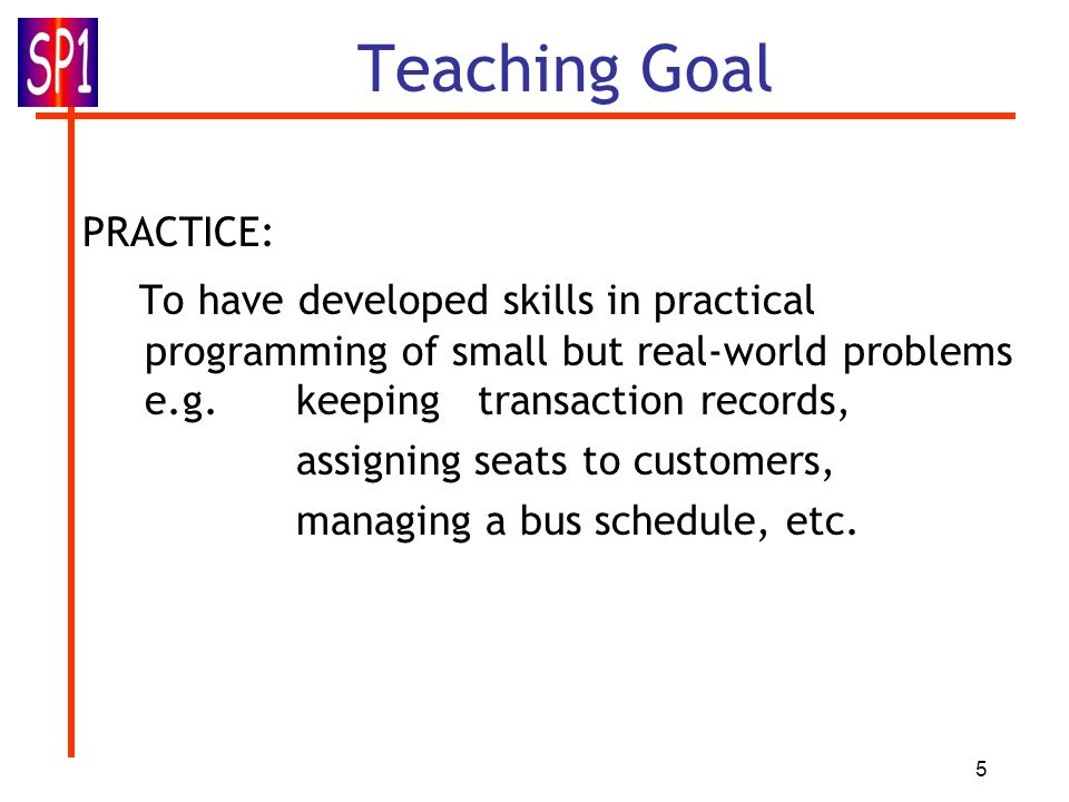 5 Teaching Goal PRACTICE: To have developed skills in practical programming of small but real-world problems e.g. keeping transaction records, assigni