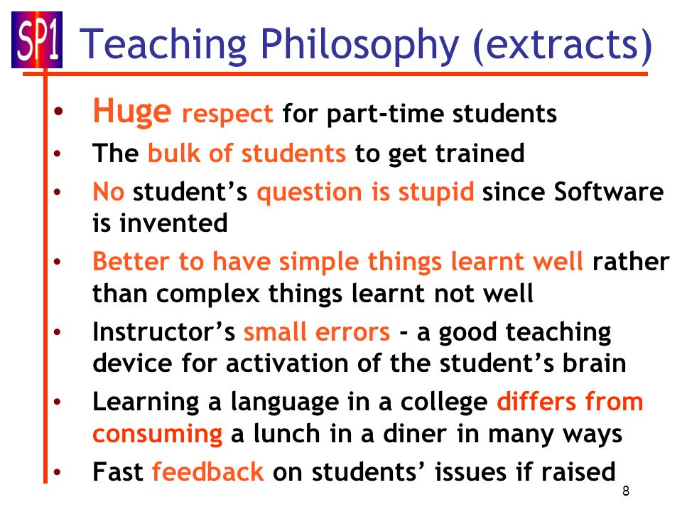 8 Teaching Philosophy (extracts) Huge respect for part-time students The bulk of students to get trained No students question is stupid since Software