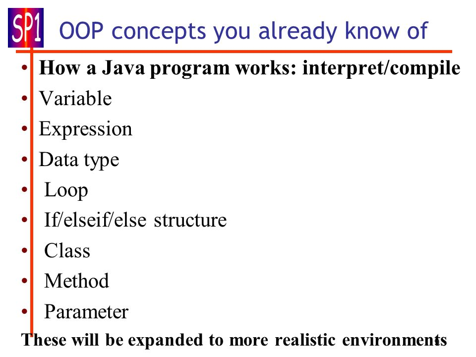 9 OOP concepts you already know of How a Java program works: interpret/compile Variable Expression Data type Loop If/elseif/else structure Class Metho