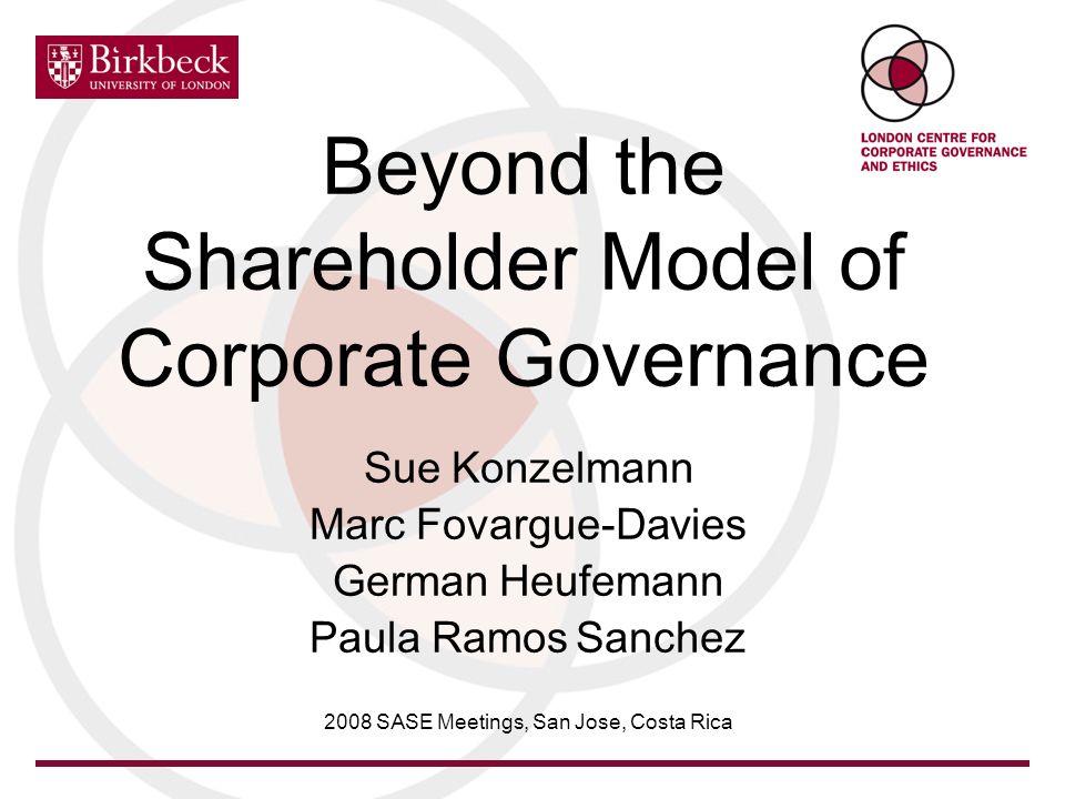 Beyond the Shareholder Model of Corporate Governance Sue Konzelmann Marc Fovargue-Davies German Heufemann Paula Ramos Sanchez 2008 SASE Meetings, San