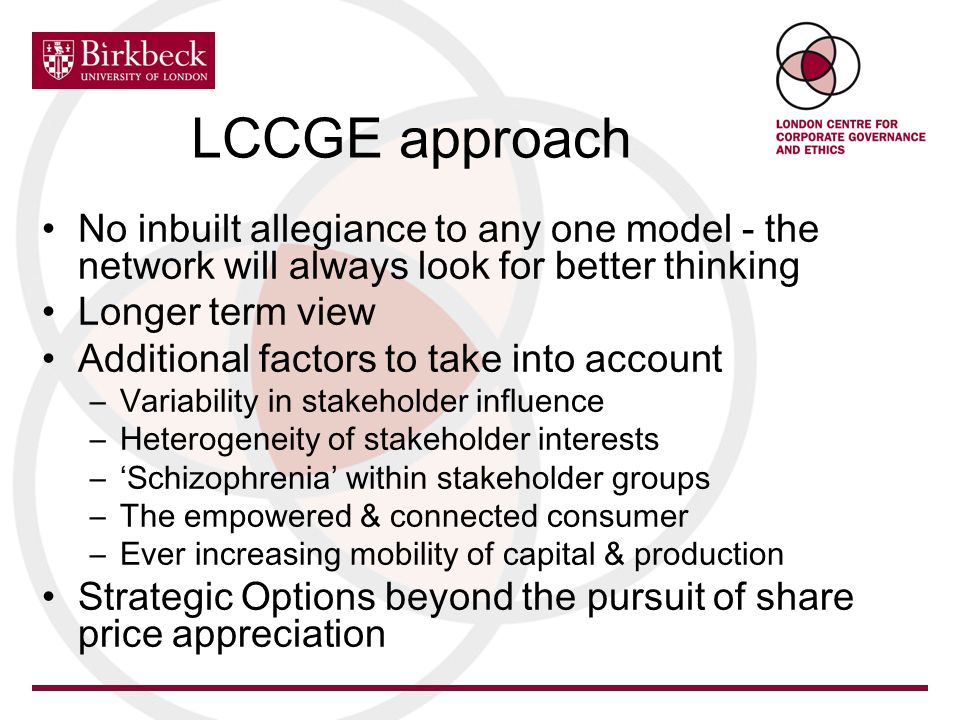 LCCGE approach No inbuilt allegiance to any one model - the network will always look for better thinking Longer term view Additional factors to take into account –Variability in stakeholder influence –Heterogeneity of stakeholder interests –Schizophrenia within stakeholder groups –The empowered & connected consumer –Ever increasing mobility of capital & production Strategic Options beyond the pursuit of share price appreciation