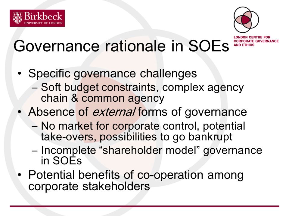 Governance rationale in SOEs Specific governance challenges –Soft budget constraints, complex agency chain & common agency Absence of external forms of governance –No market for corporate control, potential take-overs, possibilities to go bankrupt –Incomplete shareholder model governance in SOEs Potential benefits of co-operation among corporate stakeholders