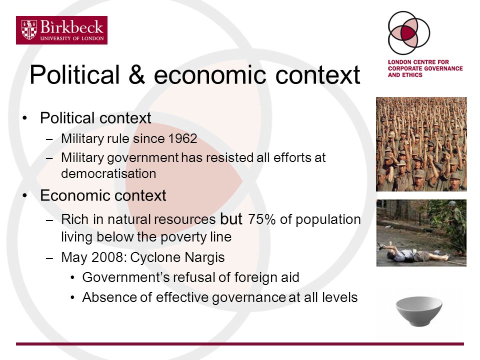 Political & economic context Political context –Military rule since 1962 –Military government has resisted all efforts at democratisation Economic context –Rich in natural resources but 75% of population living below the poverty line –May 2008: Cyclone Nargis Governments refusal of foreign aid Absence of effective governance at all levels