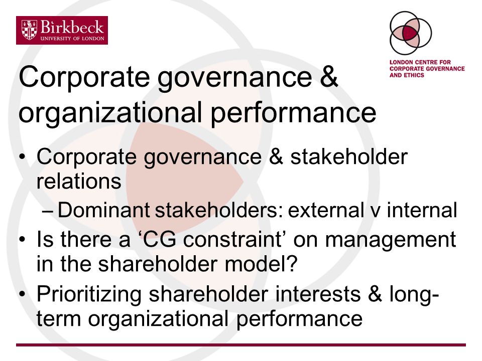 Corporate governance & organizational performance Corporate governance & stakeholder relations –Dominant stakeholders: external v internal Is there a CG constraint on management in the shareholder model.