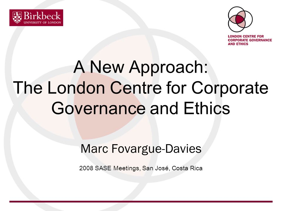 A New Approach: The London Centre for Corporate Governance and Ethics Marc Fovargue-Davies 2008 SASE Meetings, San José, Costa Rica