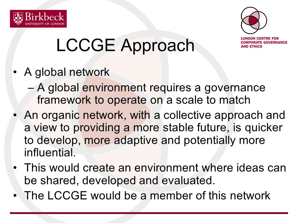 LCCGE Approach A global network –A global environment requires a governance framework to operate on a scale to match An organic network, with a collec