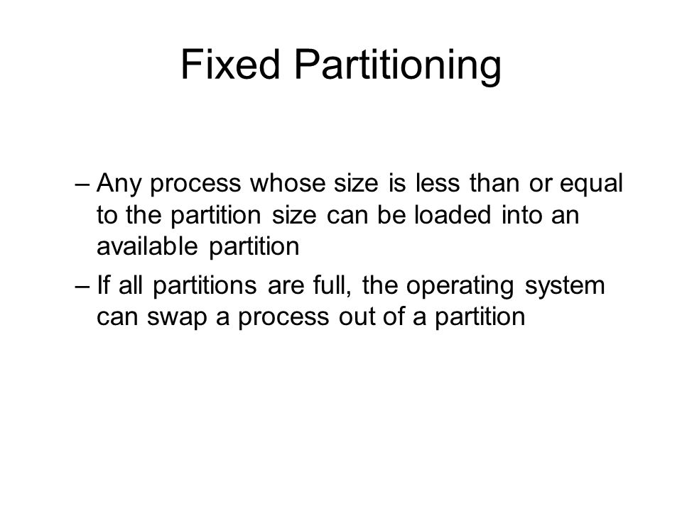 Fixed Partitioning –Any process whose size is less than or equal to the partition size can be loaded into an available partition –If all partitions are full, the operating system can swap a process out of a partition
