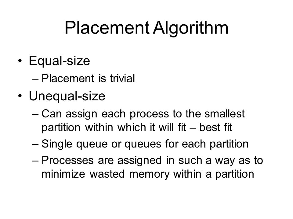 Placement Algorithm Equal-size –Placement is trivial Unequal-size –Can assign each process to the smallest partition within which it will fit – best fit –Single queue or queues for each partition –Processes are assigned in such a way as to minimize wasted memory within a partition