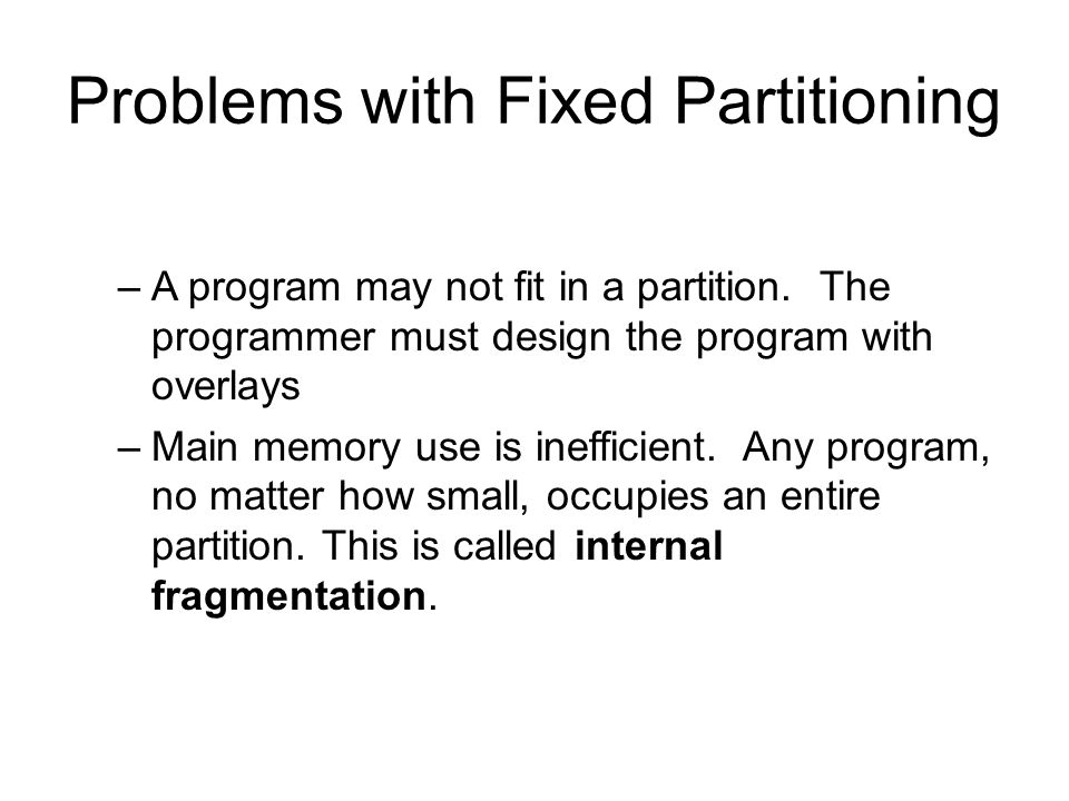 Problems with Fixed Partitioning –A program may not fit in a partition.