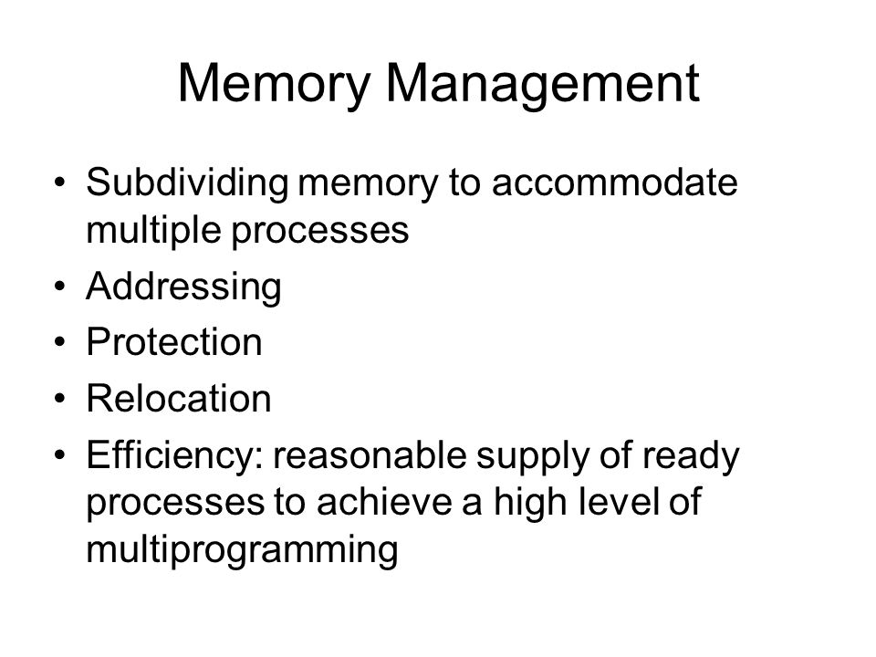 Memory Management Subdividing memory to accommodate multiple processes Addressing Protection Relocation Efficiency: reasonable supply of ready processes to achieve a high level of multiprogramming