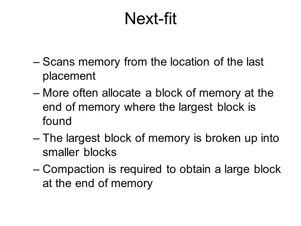 Next-fit –Scans memory from the location of the last placement –More often allocate a block of memory at the end of memory where the largest block is found –The largest block of memory is broken up into smaller blocks –Compaction is required to obtain a large block at the end of memory