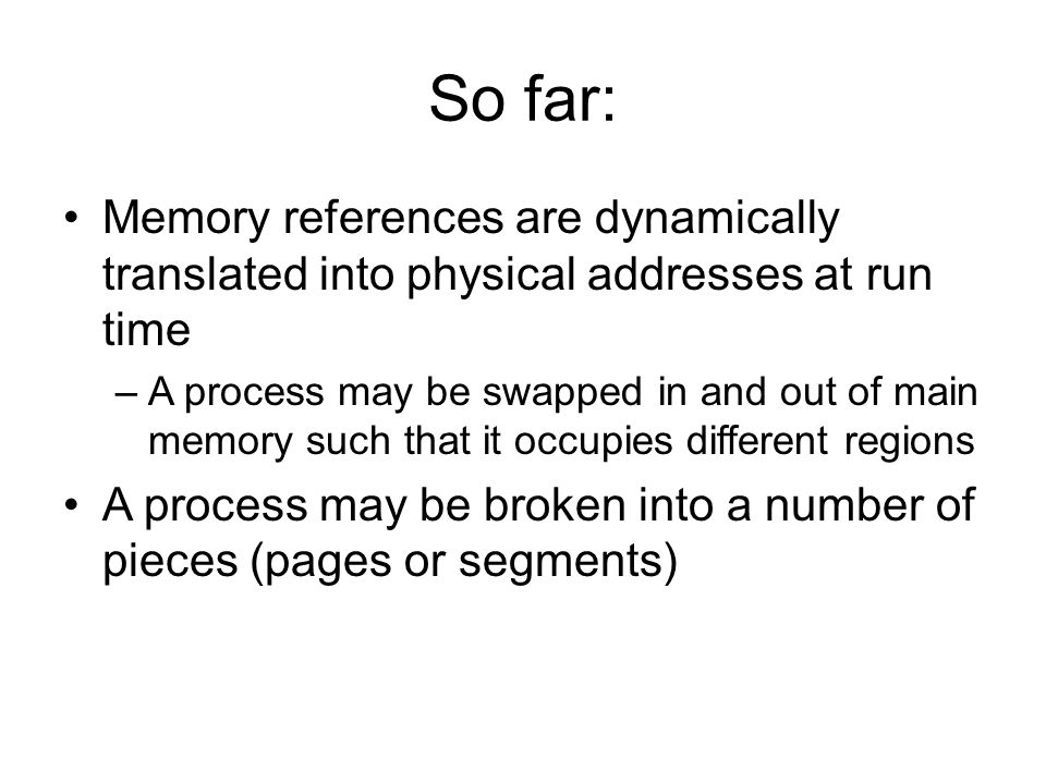 So far: Memory references are dynamically translated into physical addresses at run time –A process may be swapped in and out of main memory such that it occupies different regions A process may be broken into a number of pieces (pages or segments)