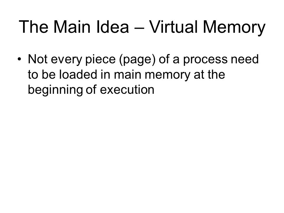 The Main Idea – Virtual Memory Not every piece (page) of a process need to be loaded in main memory at the beginning of execution