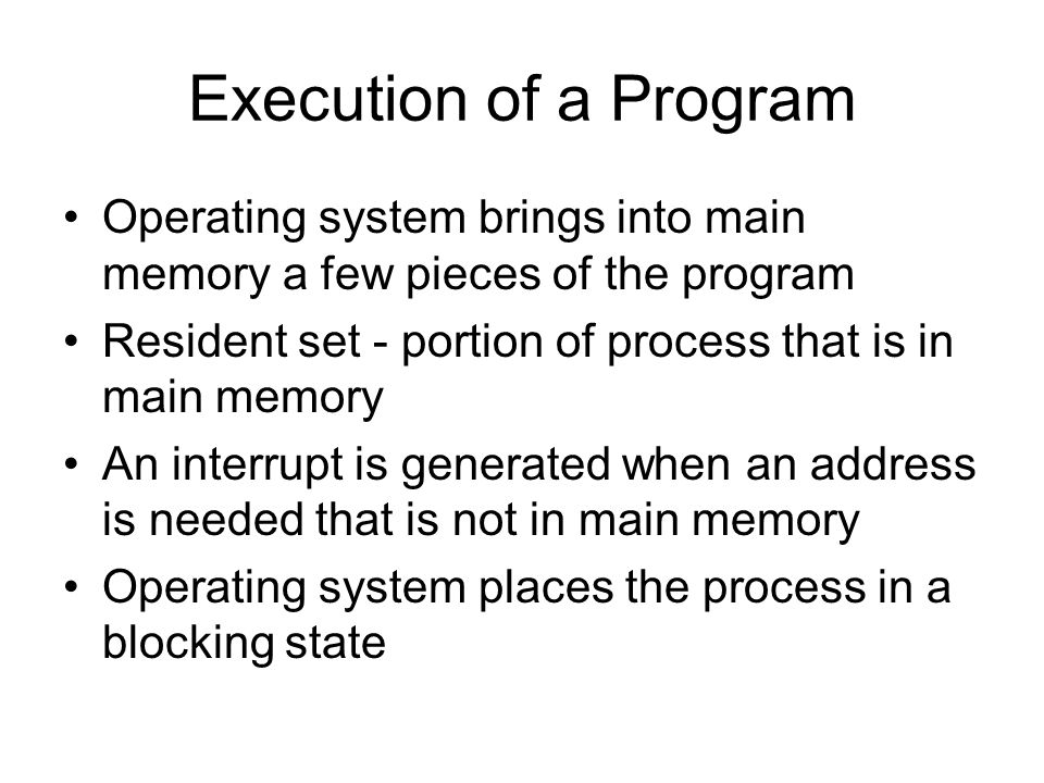 Execution of a Program Operating system brings into main memory a few pieces of the program Resident set - portion of process that is in main memory An interrupt is generated when an address is needed that is not in main memory Operating system places the process in a blocking state