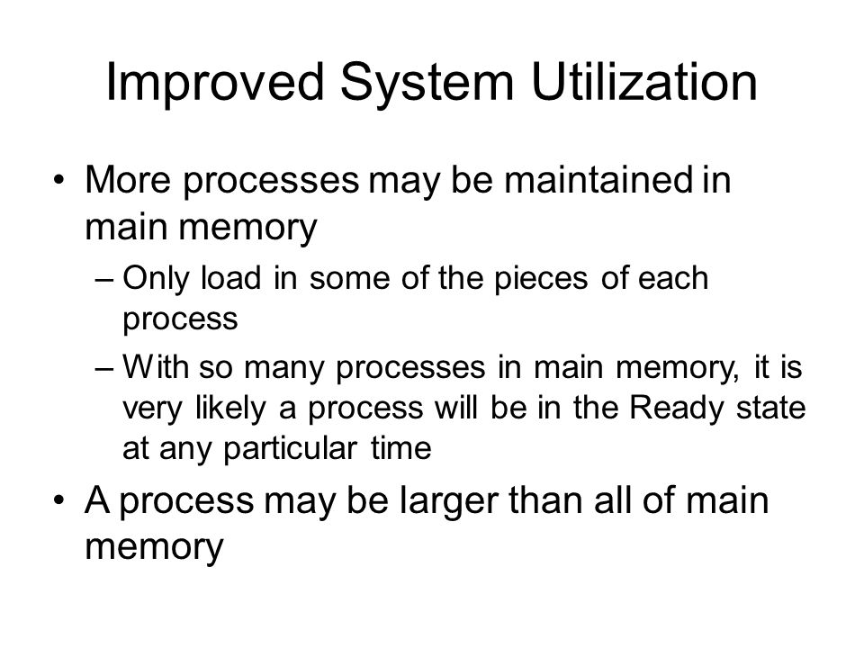Improved System Utilization More processes may be maintained in main memory –Only load in some of the pieces of each process –With so many processes in main memory, it is very likely a process will be in the Ready state at any particular time A process may be larger than all of main memory