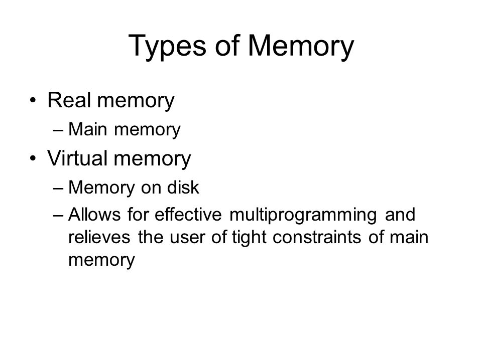 Types of Memory Real memory –Main memory Virtual memory –Memory on disk –Allows for effective multiprogramming and relieves the user of tight constraints of main memory