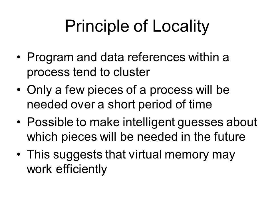 Principle of Locality Program and data references within a process tend to cluster Only a few pieces of a process will be needed over a short period of time Possible to make intelligent guesses about which pieces will be needed in the future This suggests that virtual memory may work efficiently