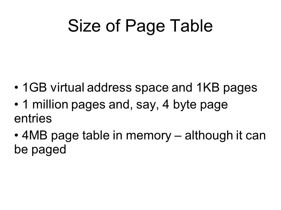 Size of Page Table 1GB virtual address space and 1KB pages 1 million pages and, say, 4 byte page entries 4MB page table in memory – although it can be paged