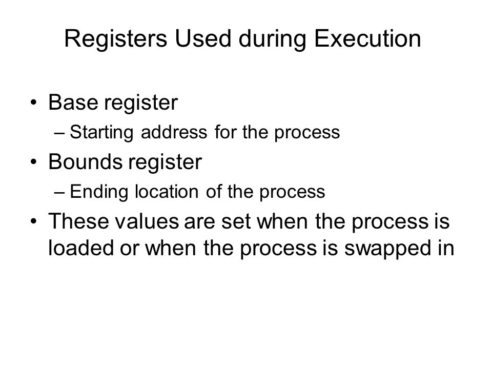 Registers Used during Execution Base register –Starting address for the process Bounds register –Ending location of the process These values are set when the process is loaded or when the process is swapped in