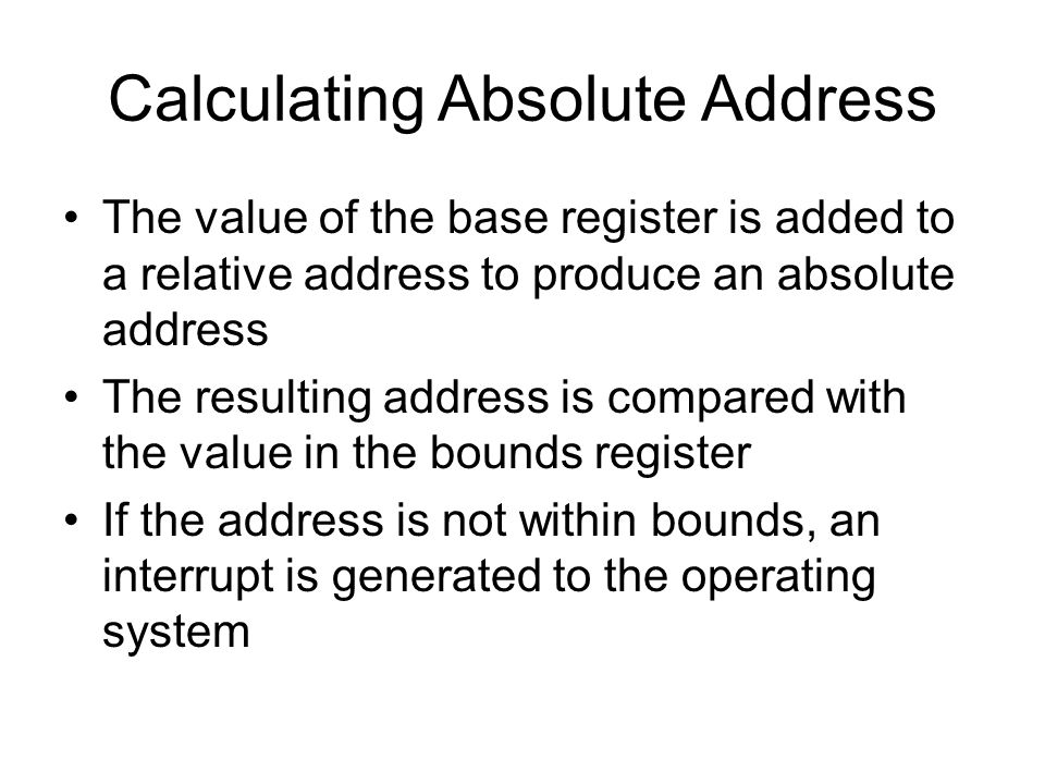 Calculating Absolute Address The value of the base register is added to a relative address to produce an absolute address The resulting address is compared with the value in the bounds register If the address is not within bounds, an interrupt is generated to the operating system
