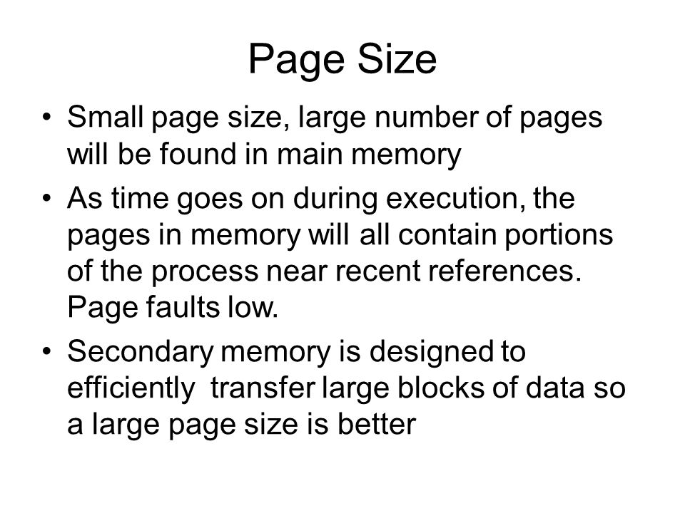 Page Size Small page size, large number of pages will be found in main memory As time goes on during execution, the pages in memory will all contain portions of the process near recent references.