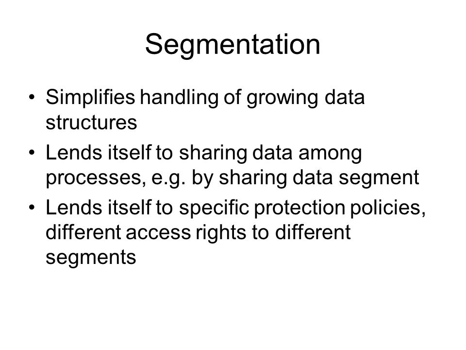 Segmentation Simplifies handling of growing data structures Lends itself to sharing data among processes, e.g.
