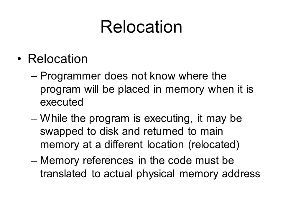Relocation –Programmer does not know where the program will be placed in memory when it is executed –While the program is executing, it may be swapped to disk and returned to main memory at a different location (relocated) –Memory references in the code must be translated to actual physical memory address