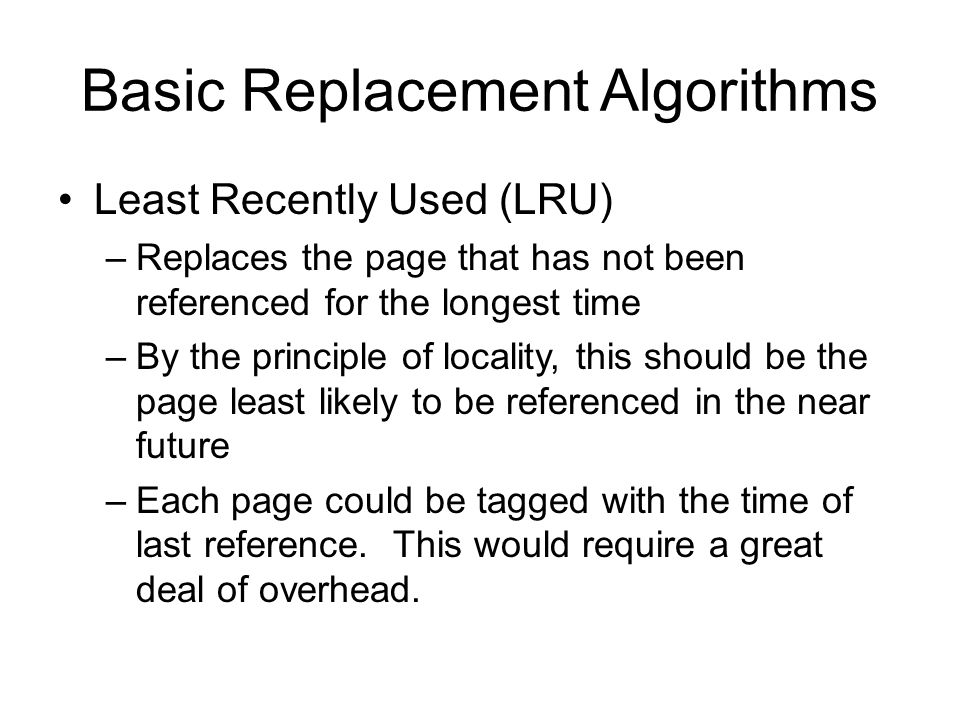 Basic Replacement Algorithms Least Recently Used (LRU) –Replaces the page that has not been referenced for the longest time –By the principle of locality, this should be the page least likely to be referenced in the near future –Each page could be tagged with the time of last reference.