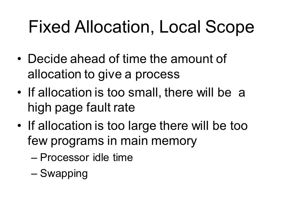 Fixed Allocation, Local Scope Decide ahead of time the amount of allocation to give a process If allocation is too small, there will be a high page fault rate If allocation is too large there will be too few programs in main memory –Processor idle time –Swapping
