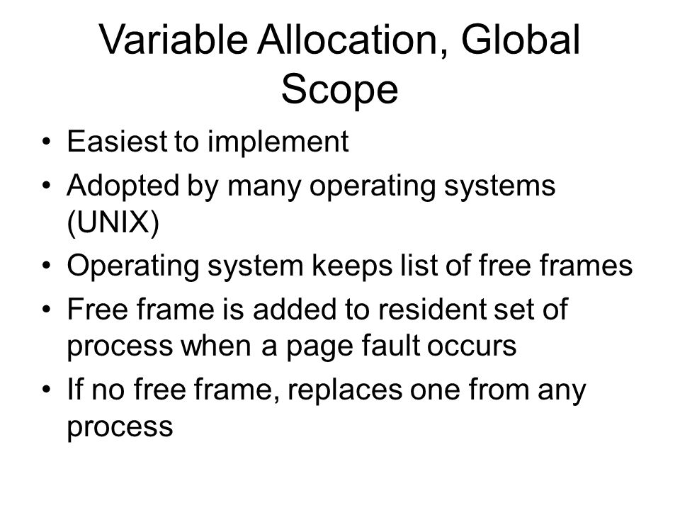 Variable Allocation, Global Scope Easiest to implement Adopted by many operating systems (UNIX) Operating system keeps list of free frames Free frame is added to resident set of process when a page fault occurs If no free frame, replaces one from any process