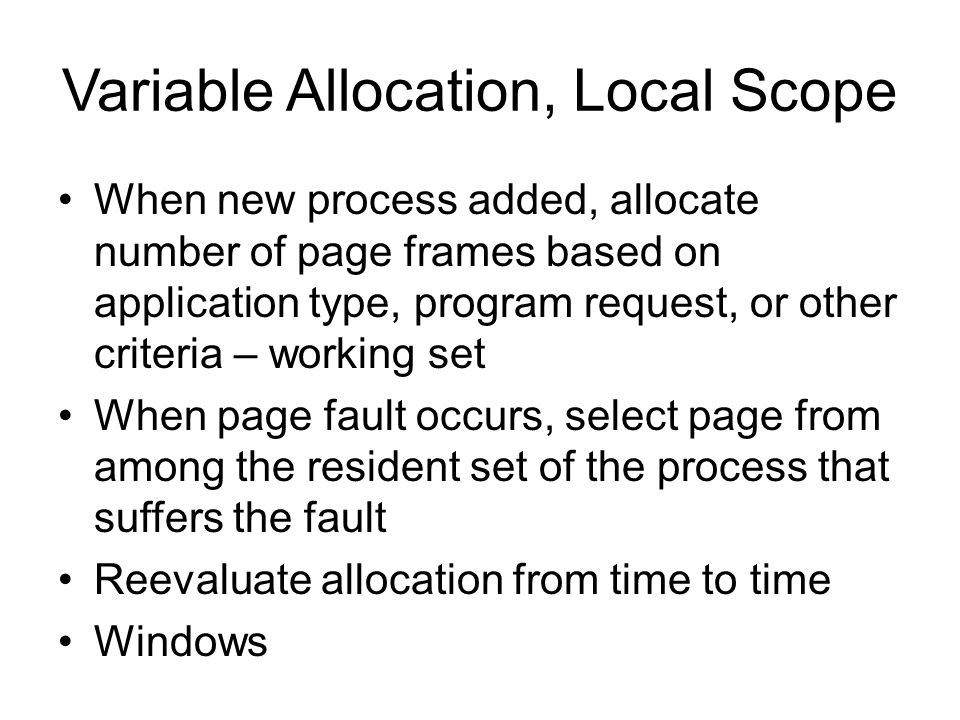 Variable Allocation, Local Scope When new process added, allocate number of page frames based on application type, program request, or other criteria – working set When page fault occurs, select page from among the resident set of the process that suffers the fault Reevaluate allocation from time to time Windows