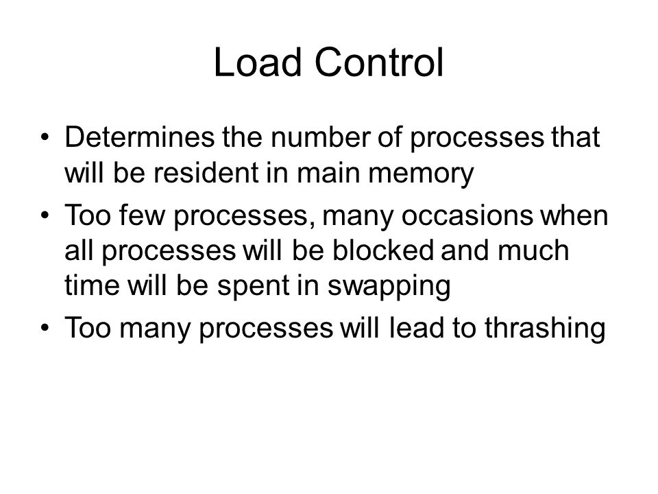 Load Control Determines the number of processes that will be resident in main memory Too few processes, many occasions when all processes will be blocked and much time will be spent in swapping Too many processes will lead to thrashing