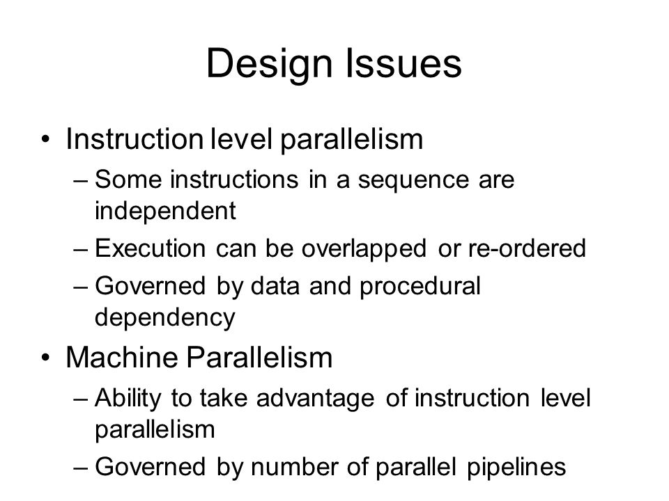 Design Issues Instruction level parallelism –Some instructions in a sequence are independent –Execution can be overlapped or re-ordered –Governed by data and procedural dependency Machine Parallelism –Ability to take advantage of instruction level parallelism –Governed by number of parallel pipelines