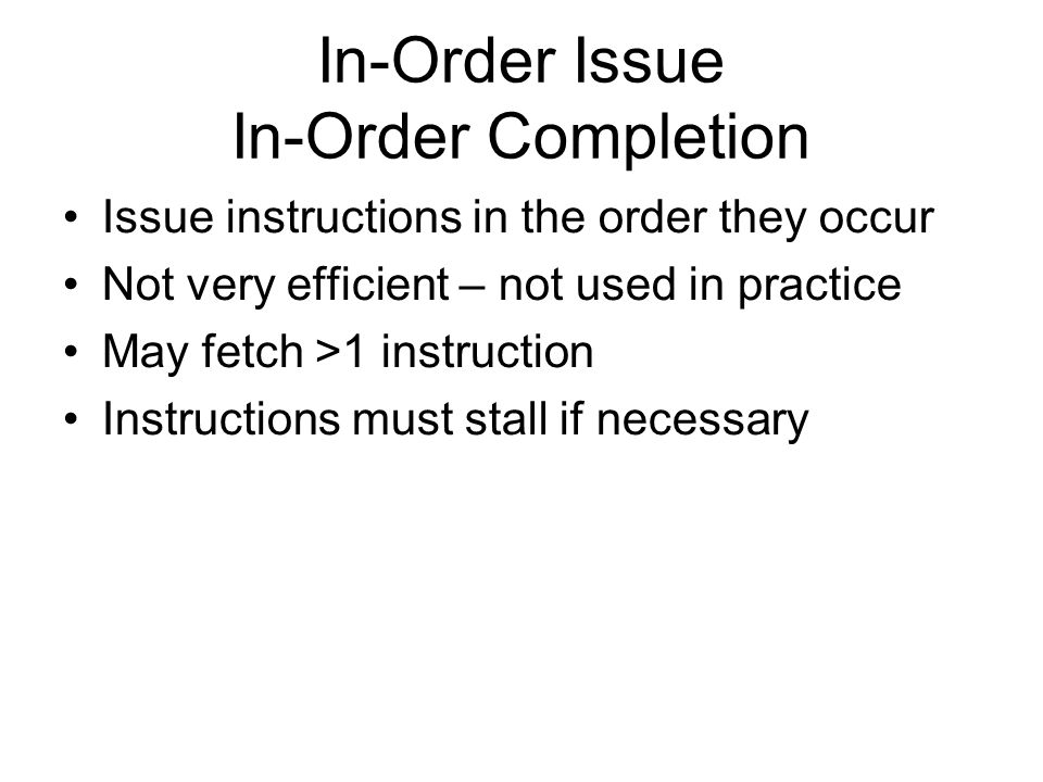 In-Order Issue In-Order Completion Issue instructions in the order they occur Not very efficient – not used in practice May fetch >1 instruction Instructions must stall if necessary
