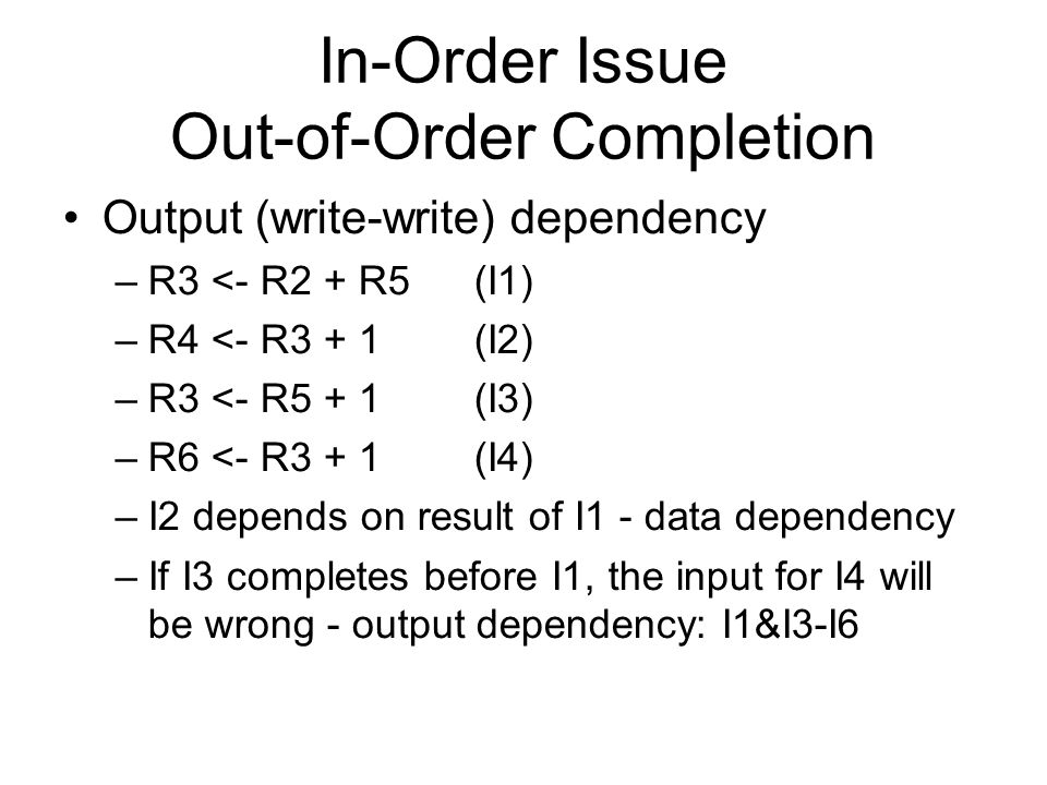 In-Order Issue Out-of-Order Completion Output (write-write) dependency –R3 <- R2 + R5 (I1) –R4 <- R3 + 1 (I2) –R3 <- R5 + 1 (I3) –R6 <- R3 + 1 (I4) –I