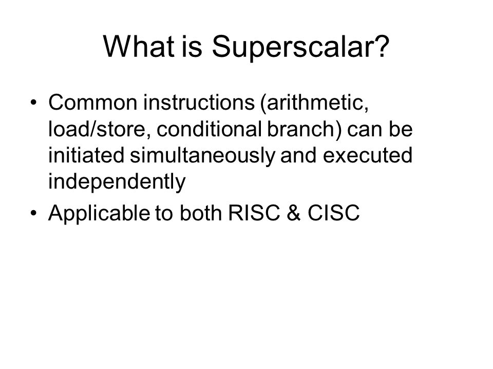 What is Superscalar? Common instructions (arithmetic, load/store, conditional branch) can be initiated simultaneously and executed independently Appli