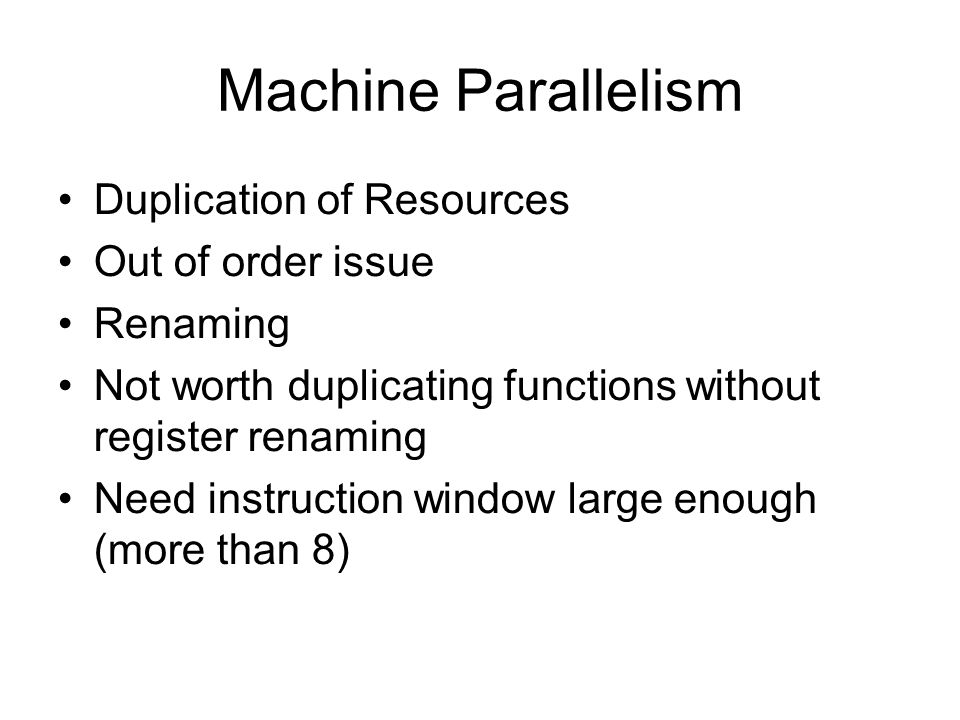 Machine Parallelism Duplication of Resources Out of order issue Renaming Not worth duplicating functions without register renaming Need instruction wi