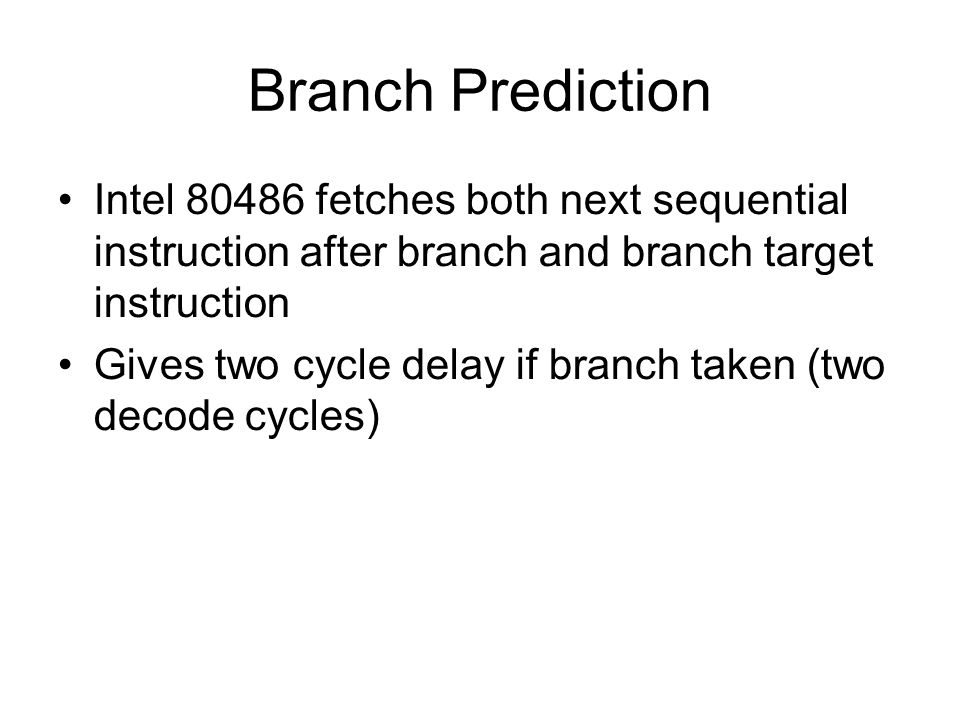 Branch Prediction Intel 80486 fetches both next sequential instruction after branch and branch target instruction Gives two cycle delay if branch taken (two decode cycles)