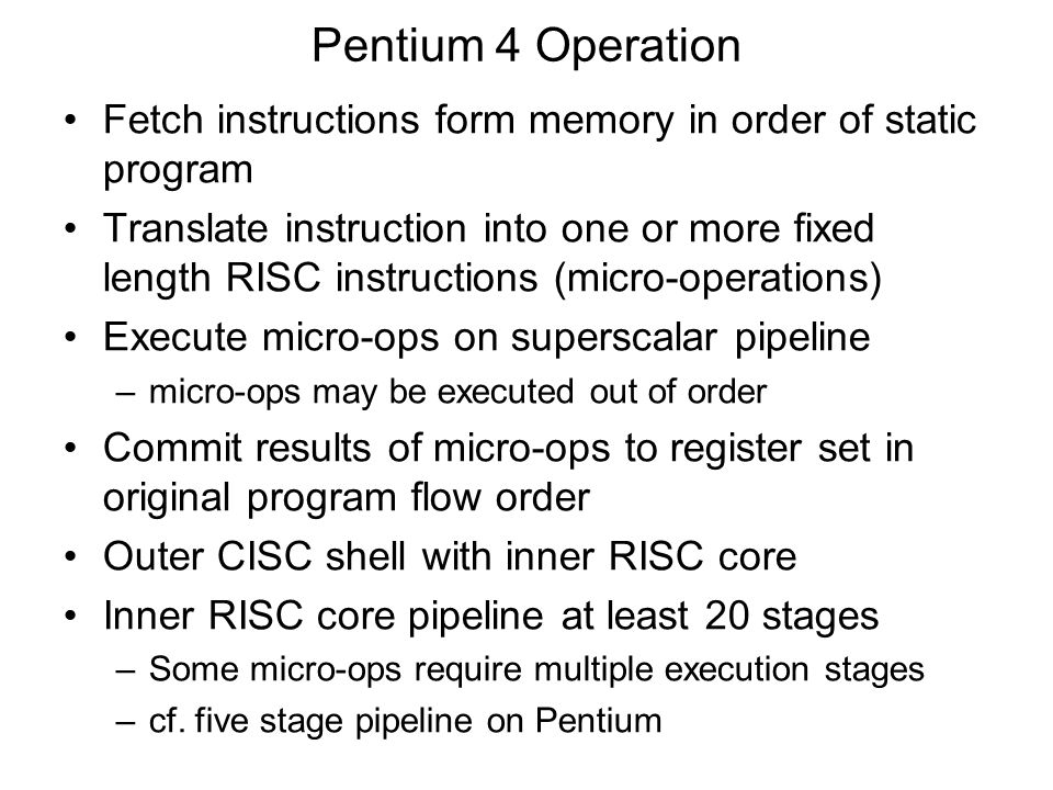Pentium 4 Operation Fetch instructions form memory in order of static program Translate instruction into one or more fixed length RISC instructions (micro-operations) Execute micro-ops on superscalar pipeline –micro-ops may be executed out of order Commit results of micro-ops to register set in original program flow order Outer CISC shell with inner RISC core Inner RISC core pipeline at least 20 stages –Some micro-ops require multiple execution stages –cf.
