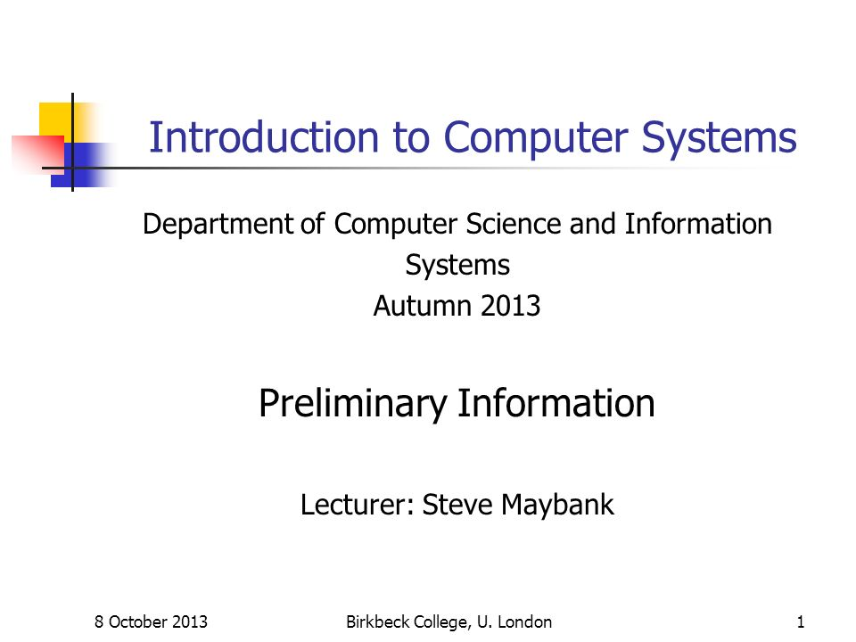 8 October 2013Birkbeck College, U. London1 Introduction to Computer Systems Department of Computer Science and Information Systems Autumn 2013 Prelimi